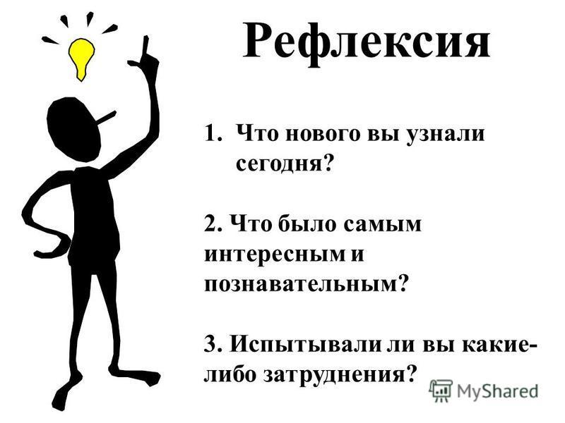 Рефлексия 1. Что нового вы узнали сегодня? 2. Что было самым интересным и познавательным? 3. Испытывали ли вы какие- либо затруднения?