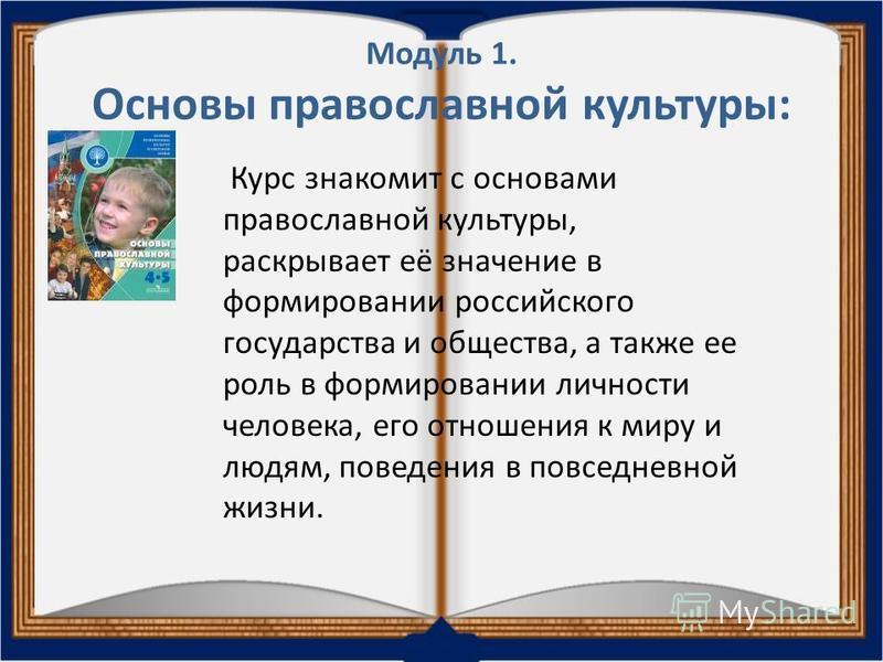Модуль 1. Основы православной культуры: Курс знакомит с основами православной культуры, раскрывает её значение в формировании российского государства и общества, а также ее роль в формировании личности человека, его отношения к миру и людям, поведени