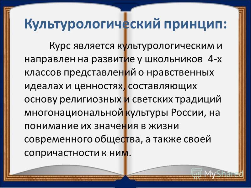 Культурологический принцип: Курс является культурологическим и направлен на развитие у школьников 4-х классов представлений о нравственных идеалах и ценностях, составляющих основу религиозных и светских традиций многонациональной культуры России, на