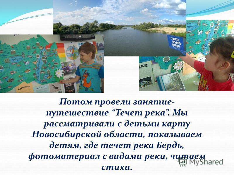 Потом провели занятие- путешествие Течет река. Мы рассматривали с детьми карту Новосибирской области, показываем детям, где течет река Бердь, фотоматериал с видами реки, читаем стихи.