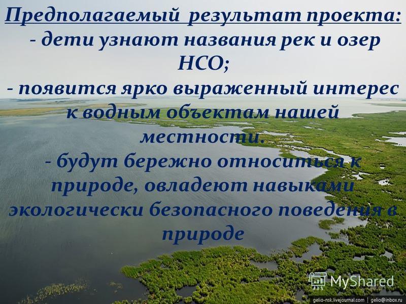 Предполагаемый результат проекта: - дети узнают названия рек и озер НСО; - появится ярко выраженный интерес к водным объектам нашей местности. - будут бережно относиться к природе, овладеют навыками экологически безопасного поведения в природе