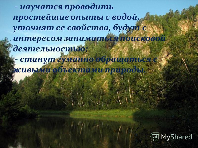 - научатся проводить простейшие опыты с водой, уточнят ее свойства, будут с интересом заниматься поисковой деятельностью; - станут гуманно обращаться с живыми объектами природы.