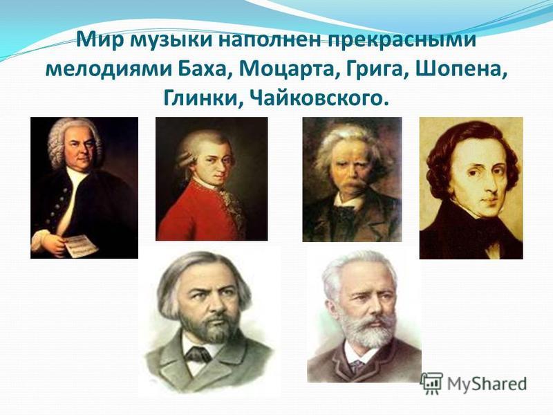 Мир музыки наполнен прекрасными мелодиями Баха, Моцарта, Грига, Шопена, Глинки, Чайковского.