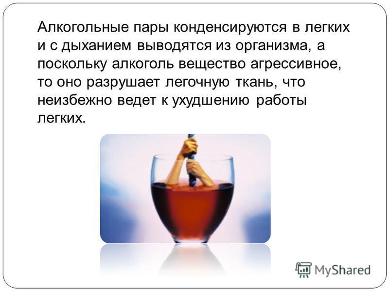 Алкогольные пары конденсируются в легких и с дыханием выводятся из организма, а поскольку алкоголь вещество агрессивное, то оно разрушает легочную ткань, что неизбежно ведет к ухудшению работы легких.