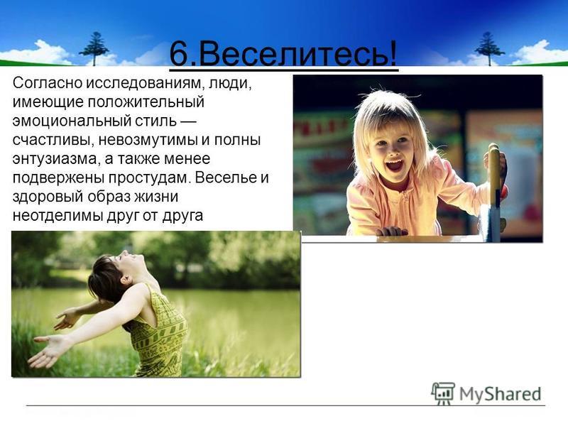 6.Веселитесь! Согласно исследованиям, люди, имеющие положительный эмоциональный стиль счастливы, невозмутимы и полны энтузиазма, а также менее подвержены простудам. Веселье и здоровый образ жизни неотделимы друг от друга