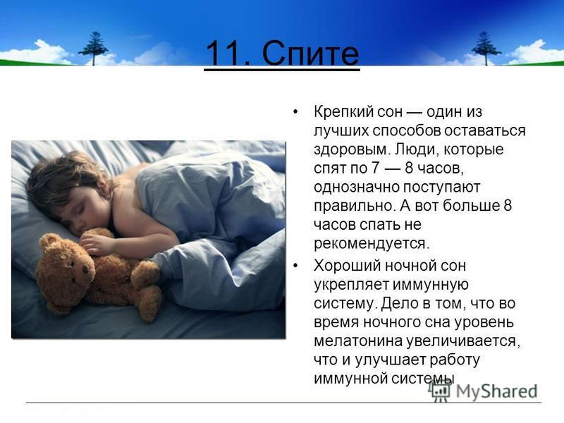 11. Спите Крепкий сон один из лучших способов оставаться здоровым. Люди, которые спят по 7 8 часов, однозначно поступают правильно. А вот больше 8 часов спать не рекомендуется. Хороший ночной сон укрепляет иммунную систему. Дело в том, что во время н