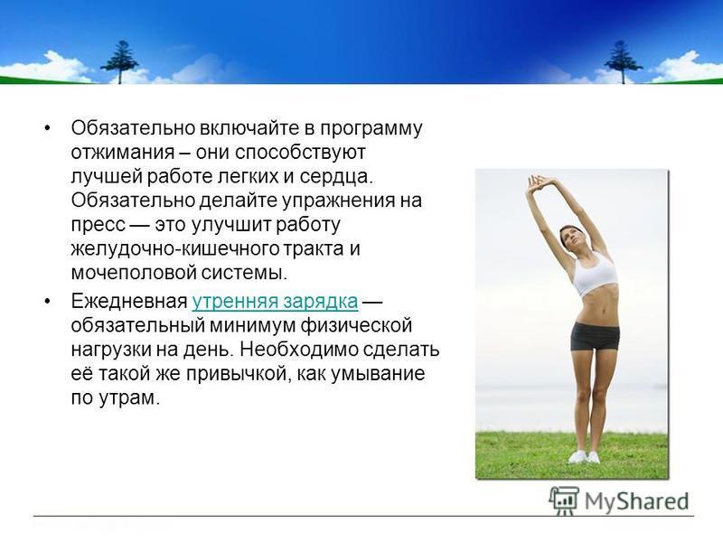 Обязательно включайте в программу отжимания – они способствуют лучшей работе легких и сердца. Обязательно делайте упражнения на пресс это улучшит работу желудочно-кишечного тракта и мочеполовой системы. Ежедневная утренняя зарядка обязательный миниму