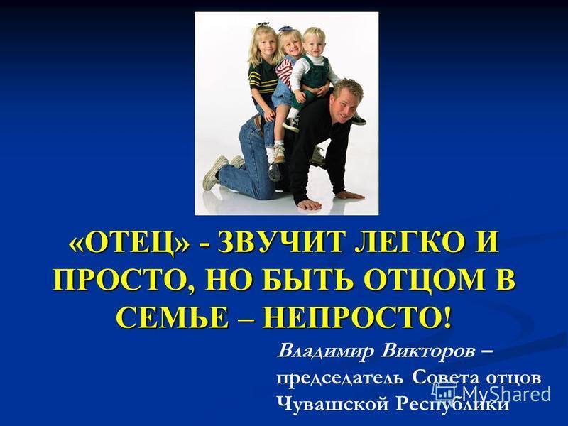 «ОТЕЦ» - ЗВУЧИТ ЛЕГКО И ПРОСТО, НО БЫТЬ ОТЦОМ В СЕМЬЕ – НЕПРОСТО! Владимир Викторов – председатель Совета отцов Чувашской Республики