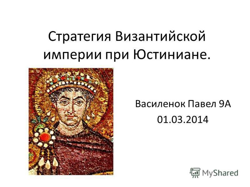 Стратегия Византийской империи при Юстиниане. Василенок Павел 9А 01.03.2014