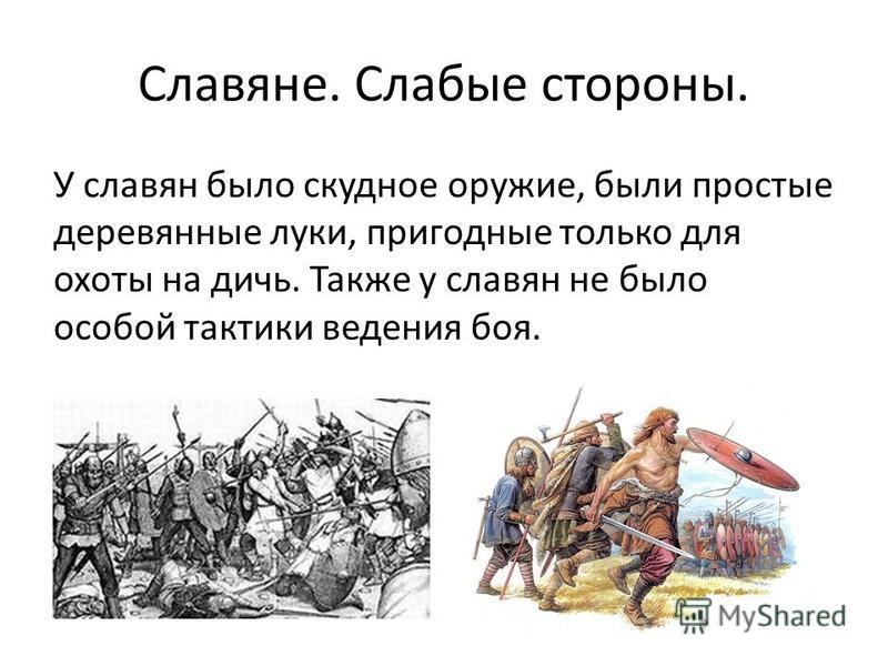 Славяне. Слабые стороны. У славян было скудное оружие, были простые деревянные луки, пригодные только для охоты на дичь. Также у славян не было особой тактики ведения боя.