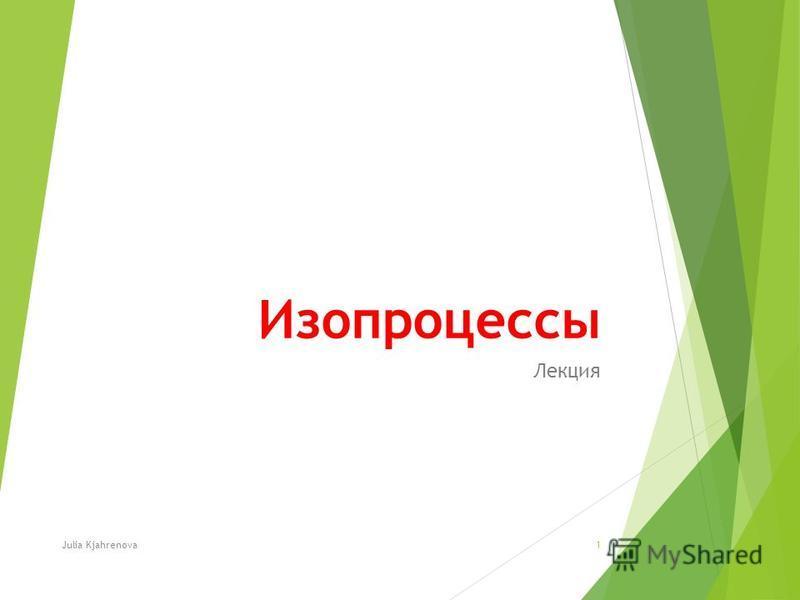 Изопроцессы Лекция Julia Kjahrenova1