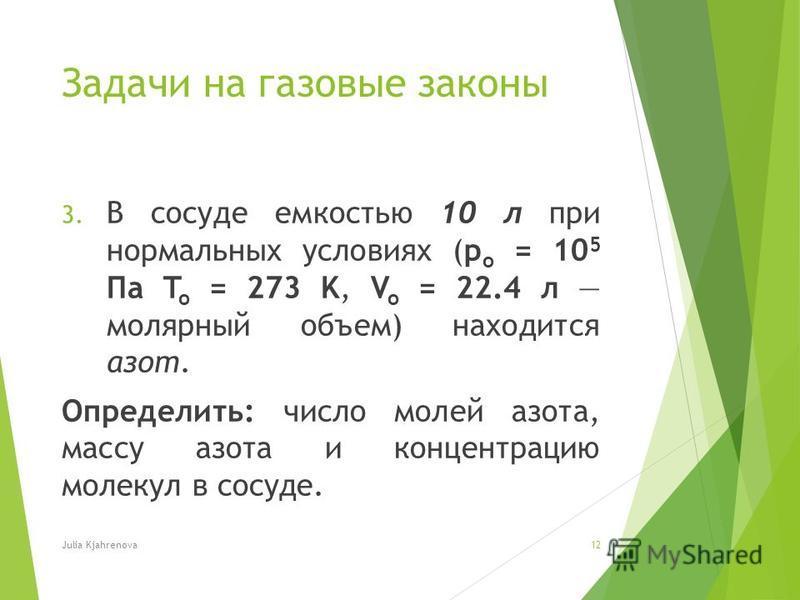 Задачи на газовые законы 3. В сосуде емкостью 10 л при нормальных условиях (p o = 10 5 Па T o = 273 K, V o = 22.4 л молярный объем) находится азот. Определить: число молей азота, массу азота и концентрацию молекул в сосуде. Julia Kjahrenova12