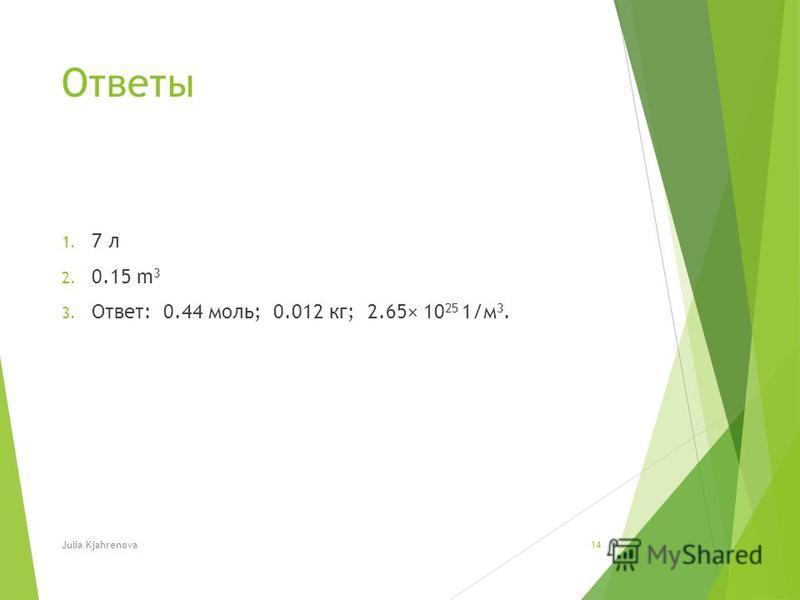 Ответы 1. 7 л 2. 0.15 m 3 3. Ответ: 0.44 моль; 0.012 кг; 2.65× 10 25 1/м 3. Julia Kjahrenova14
