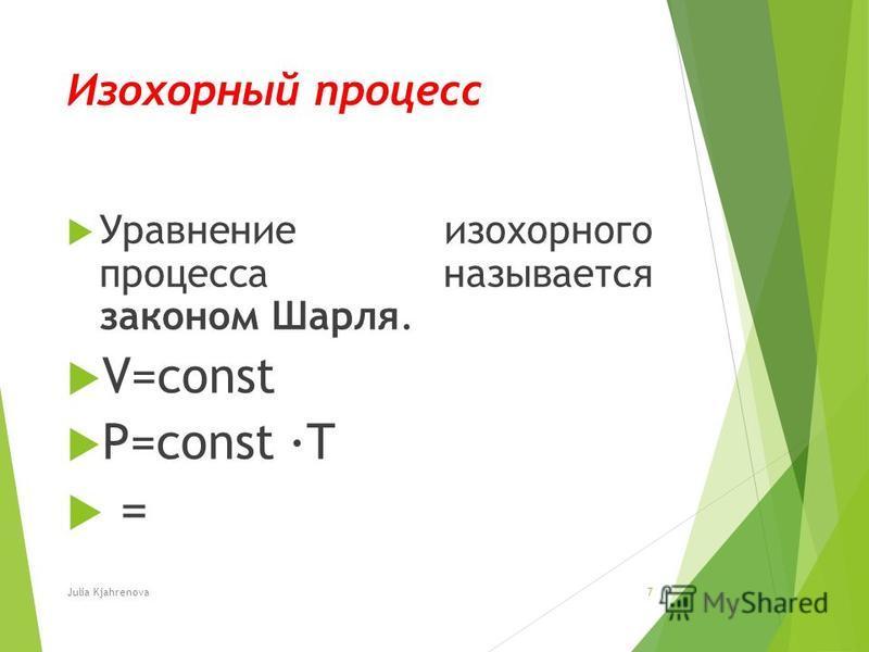 Изохорный процесс Уравнение изохорного процесса называется законом Шарля. V=const P=const T = Julia Kjahrenova7