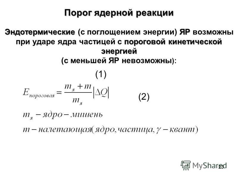 Порог ядерной реакции ЭндотермическиеЯР пороговой кинетической энергией Эндотермические (с поглощением энергии) ЯР возможны при ударе ядра частицей с пороговой кинетической энергией (с меньшей ЯР невозможны ): (1) (2) 23