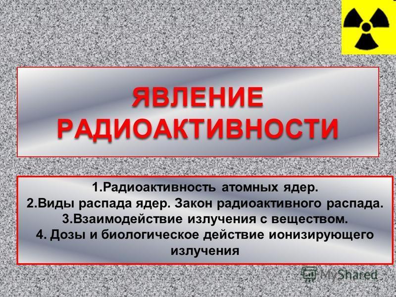 1. Радиоактивность атомных ядер. 2. Виды распада ядер. Закон радиоактивного распада. 3. Взаимодействие излучения с веществов. 4. Дозы и биологическое действие ионизирующего излучения