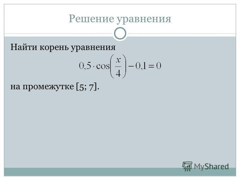 Решение уравнения Найти корень уравнения на промежутке [5; 7].