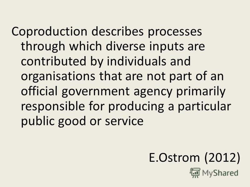 Coproduction describes processes through which diverse inputs are contributed by individuals and organisations that are not part of an official government agency primarily responsible for producing a particular public good or service E.Ostrom (2012)