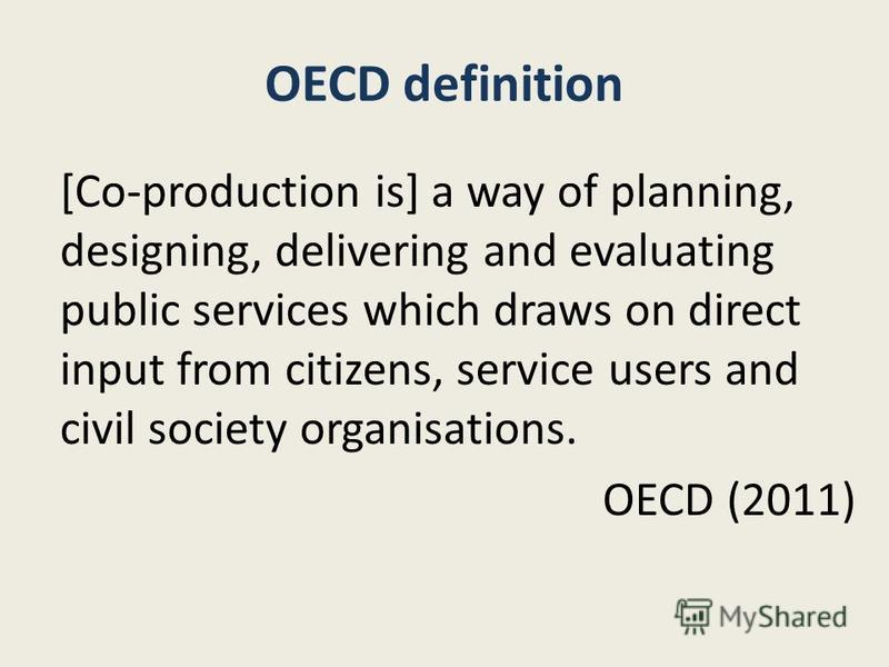 OECD definition [Co-production is] a way of planning, designing, delivering and evaluating public services which draws on direct input from citizens, service users and civil society organisations. OECD (2011)