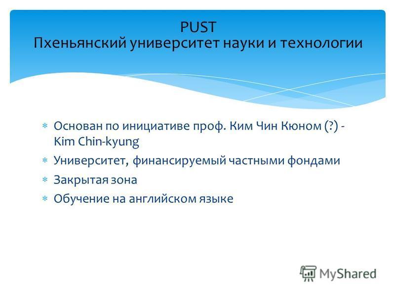 Основан по инициативе проф. Ким Чин Кюном (?) - Kim Chin-kyung Университет, финансируемый частными фондами Закрытая зона Обучение на английском языке PUST Пхеньянский университет науки и технологии