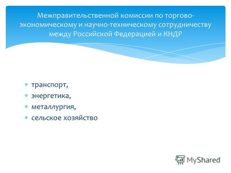 транспорт, энергетика, металлургия, сельское хозяйство Межправительственной комиссии по торгово- экономическому и научно-техническому сотрудничеству между Российской Федерацией и КНДР