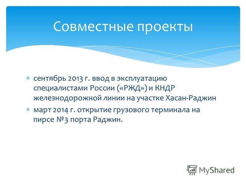 сентябрь 2013 г. ввод в эксплуатацию специалистами России («РЖД») и КНДР железнодорожной линии на участке Хасан-Раджин март 2014 г. открытие грузового терминала на пирсе 3 порта Раджин. Совместные проекты