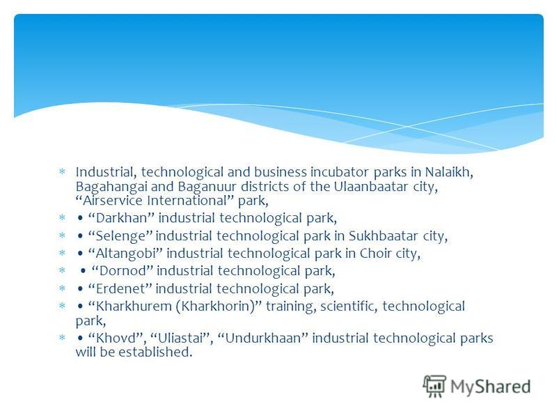 Industrial, technological and business incubator parks in Nalaikh, Bagahangai and Baganuur districts of the Ulaanbaatar city, Airservice International park, Darkhan industrial technological park, Selenge industrial technological park in Sukhbaatar ci