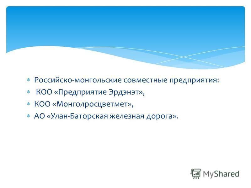 Российско-монгольские совместные предприятия: КОО «Предприятие Эрдэнэт», КОО «Монголросцветмет», АО «Улан-Баторская железная дорога».
