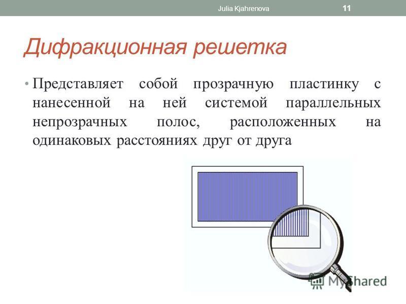 Дифракционная решетка Julia Kjahrenova 11 Представляет собой прозрачную пластинку с нанесенной на ней системой параллельных непрозрачных полос, расположенных на одинаковых расстояниях друг от друга