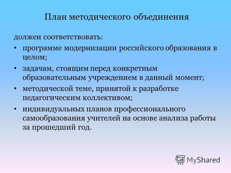 План методического объединения должен соответствовать: программе модернизации российского образования в целом; задачам, стоящим перед конкретным образовательным учреждением в данный момент; методической теме, принятой к разработке педагогическим колл