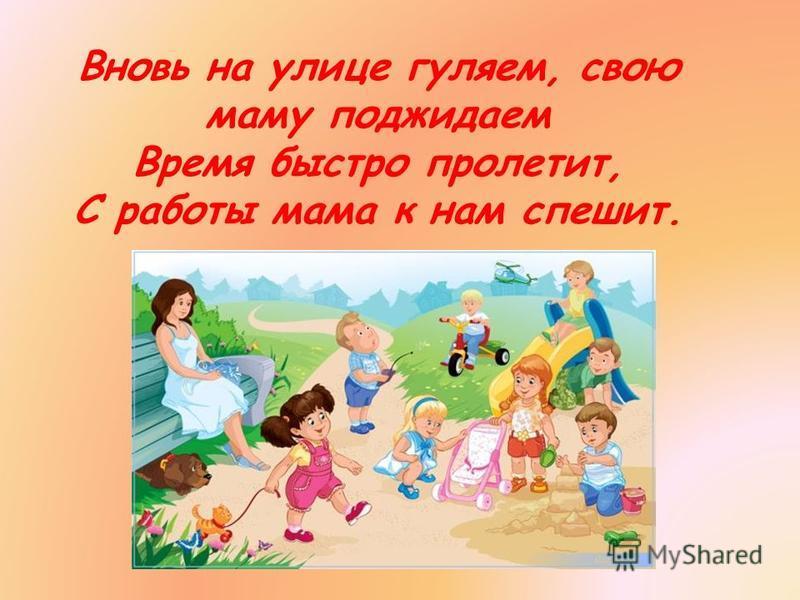 Вновь на улице гуляем, свою маму поджидаем Время быстро пролетит, С работы мама к нам спешит.