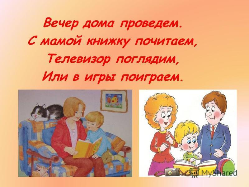 Вечер дома проведем. С мамой книжку почитаем, Телевизор поглядим, Или в игры поиграем.