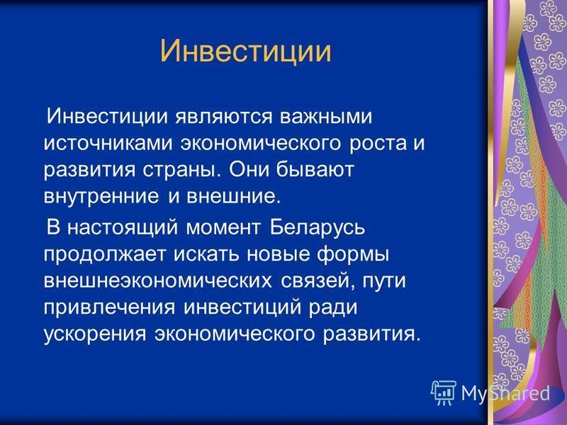 Инвестиции Инвестиции являются важными источниками экономического роста и развития страны. Они бывают внутренние и внешние. В настоящий момент Беларусь продолжает искать новые формы внешнеэкономических связей, пути привлечения инвестиций ради ускорен