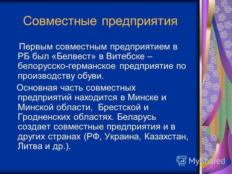Совместные предприятия Первым совместным предприятием в РБ был «Белвест» в Витебске – белорусско-германское предприятие по производству обуви. Основная часть совместных предприятий находится в Минске и Минской области, Брестской и Гродненских областя