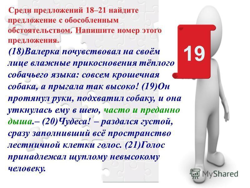 Среди предложений 18–21 найдите предложение с обособленным обстоятельством. Напишите номер этого предложения. (18)Валерка почувствовал на своём лице влажные прикосновения тёплого собачьего языка: совсем крошечная собака, а прыгала так высоко! (19)Он