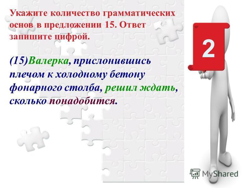 Укажите количество грамматических основ в предложении 15. Ответ запишите цифрой. (15)Валерка, прислонившись плечом к холодному бетону фонарного столба, решил ждать, сколько понадобится. 2