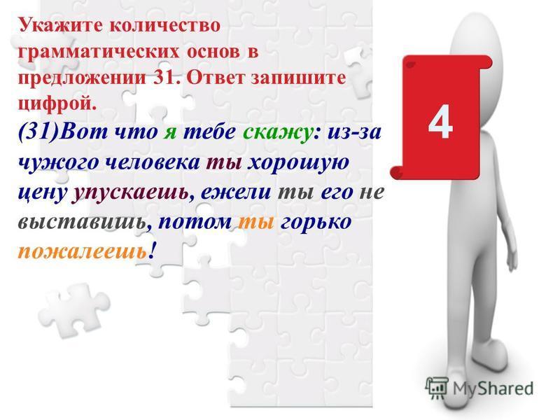 Укажите количество грамматических основ в предложении 31. Ответ запишите цифрой. (31)Вот что я тебе скажу: из-за чужого человека ты хорошую цену упускаешь, ежели ты его не выставишь, потом ты горько пожалеешь! 4