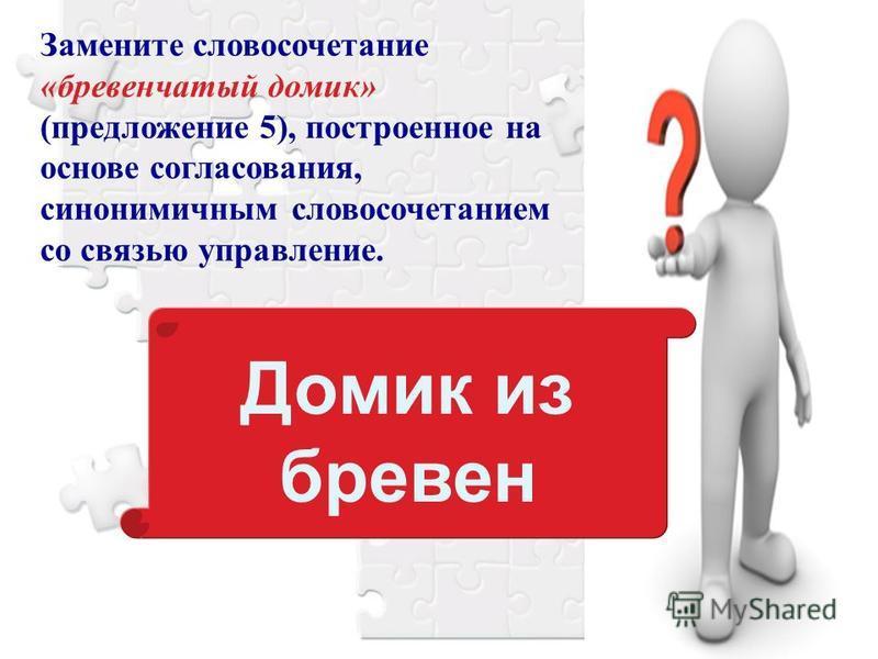Домик из бревен Замените словосочетание «бревенчатый домик» (предложение 5), построенное на основе согласования, синонимичным словосочетанием со связью управление.