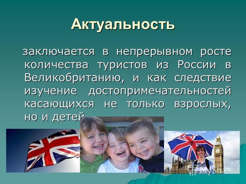 Актуальность заключается в непрерывном росте количества туристов из России в Великобританию, и как следствие изучение достопримечательностей касающихся не только взрослых, но и детей заключается в непрерывном росте количества туристов из России в Вел