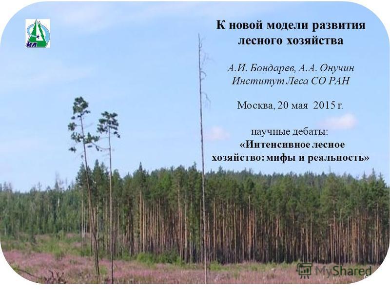 К новой модели развития лесного хозяйства А.И. Бондарев, А.А. Онучин Институт Леса СО РАН Москва, 20 мая 2015 г. научные дебаты: «Интенсивное лесное хозяйство: мифы и реальность»