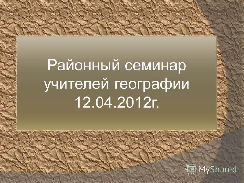 Районный семинар учителей географии 12.04.2012 г.