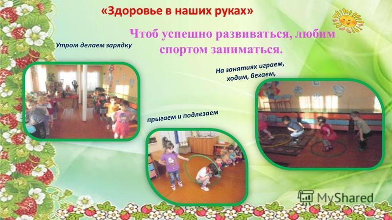 Чтоб успешно развиваться, любим спортом заниматься. Утром делаем зарядку На занятиях играем, ходим, бегаем, прыгаем и подлезаем «Здоровье в наших руках»