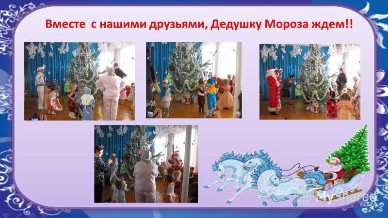Вместе с нашими друзьями, Дедушку Мороза ждем!!