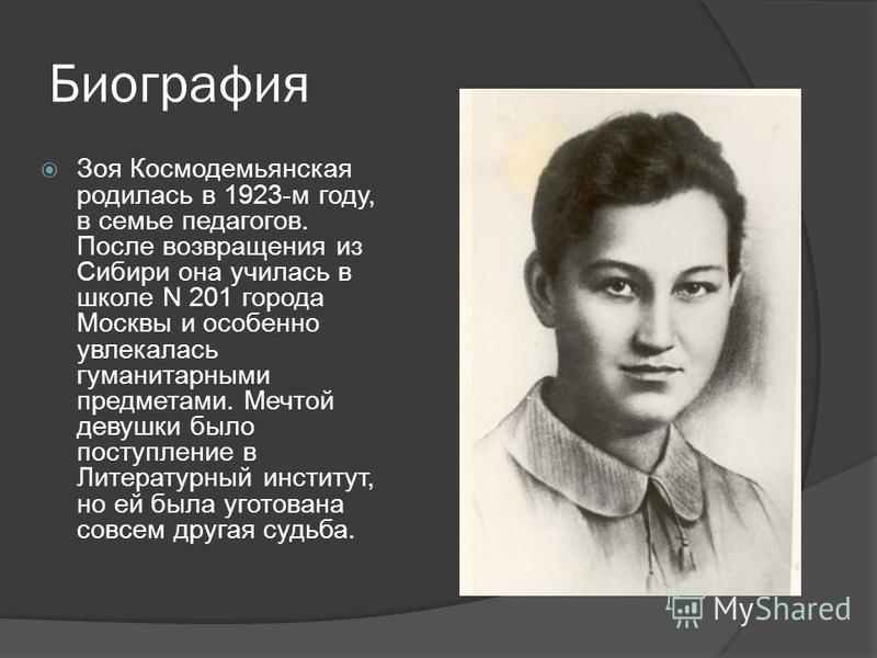 Биография Зоя Космодемьянская родилась в 1923-м году, в семье педагогов. После возвращения из Сибири она училась в школе N 201 города Москвы и особенно увлекалась гуманитарными предметами. Мечтой девушки было поступление в Литературный институт, но е