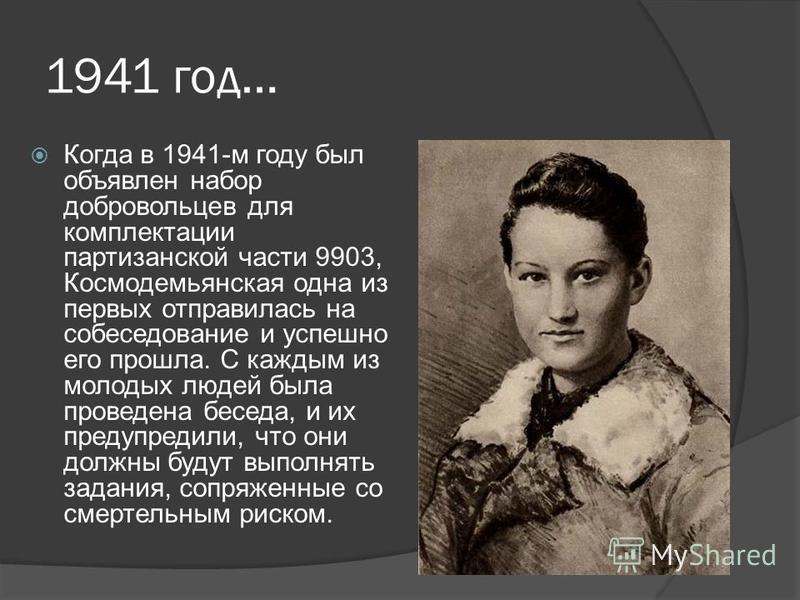 1941 год… Когда в 1941-м году был объявлен набор добровольцев для комплектации партизанской части 9903, Космодемьянская одна из первых отправилась на собеседование и успешно его прошла. С каждым из молодых людей была проведена беседа, и их предупреди