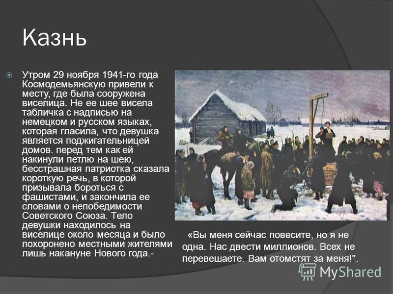 Казнь Утром 29 ноября 1941-го года Космодемьянскую привели к месту, где была сооружена виселица. Не ее шее висела табличка с надписью на немецком и русском языках, которая гласила, что девушка является поджигательницей домов. перед тем как ей накинул