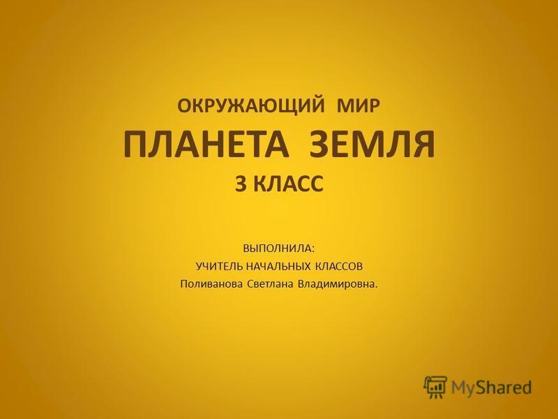 ОКРУЖАЮЩИЙ МИР ПЛАНЕТА ЗЕМЛЯ 3 КЛАСС ВЫПОЛНИЛА: УЧИТЕЛЬ НАЧАЛЬНЫХ КЛАССОВ Поливанова Светлана Владимировна.