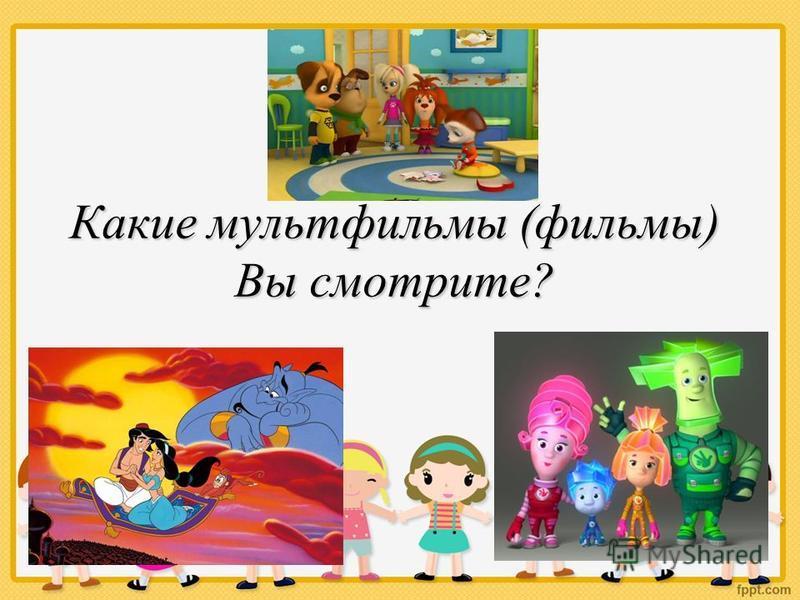 Какие мультфильмы (фильмы) Вы смотрите?