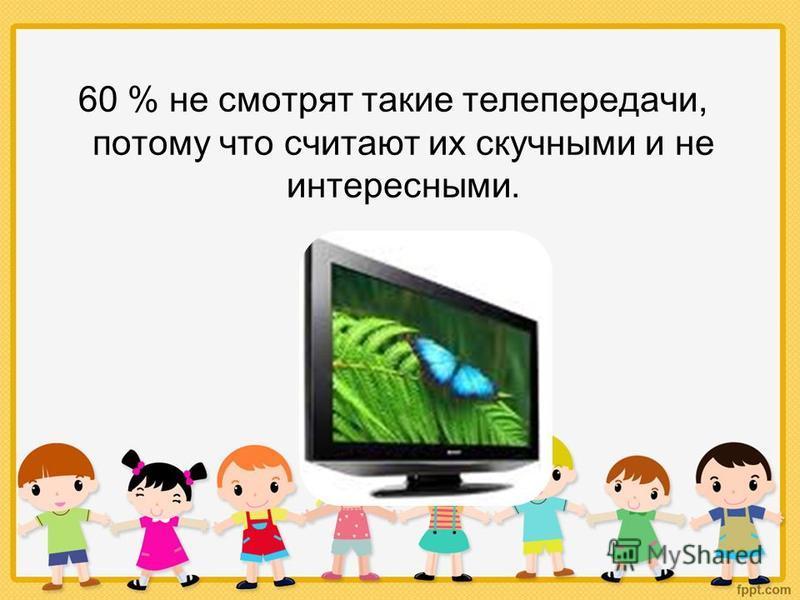 60 % не смотрят такие телепередачи, потому что считают их скучными и не интересными.