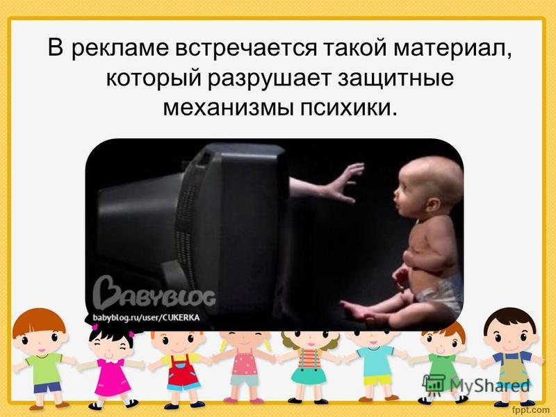 В рекламе встречается такой материал, который разрушает защитные механизмы психики.